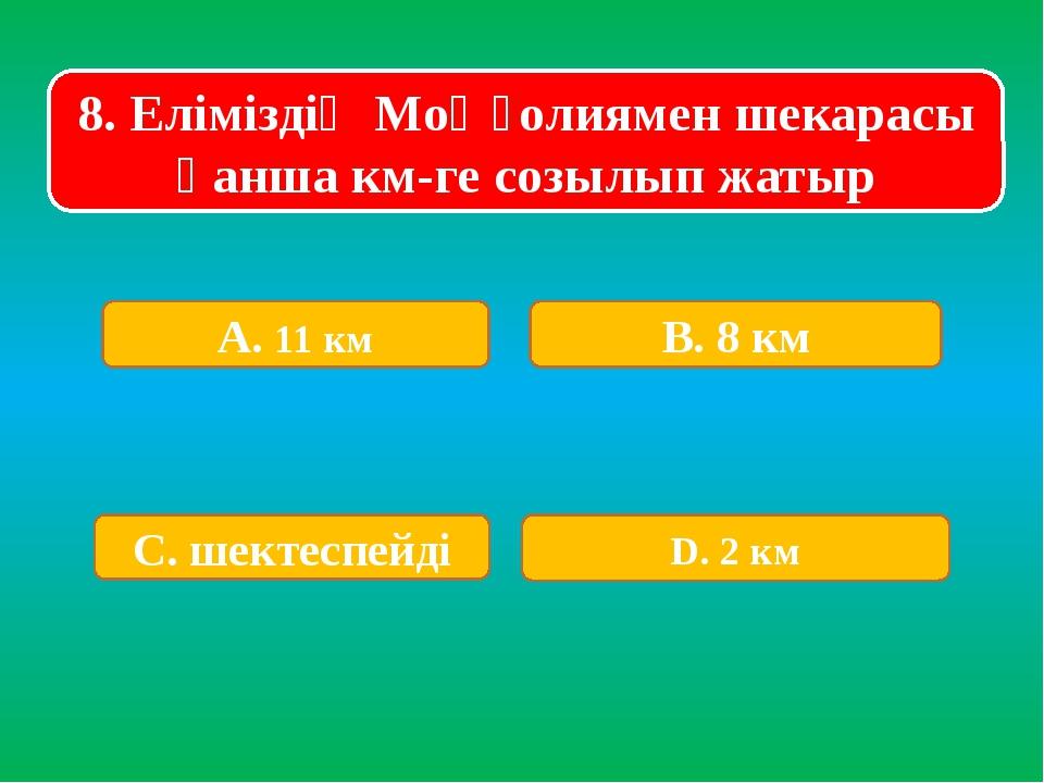 8. Еліміздің Моңғолиямен шекарасы қанша км-ге созылып жатыр А. 11 км В. 8 км...
