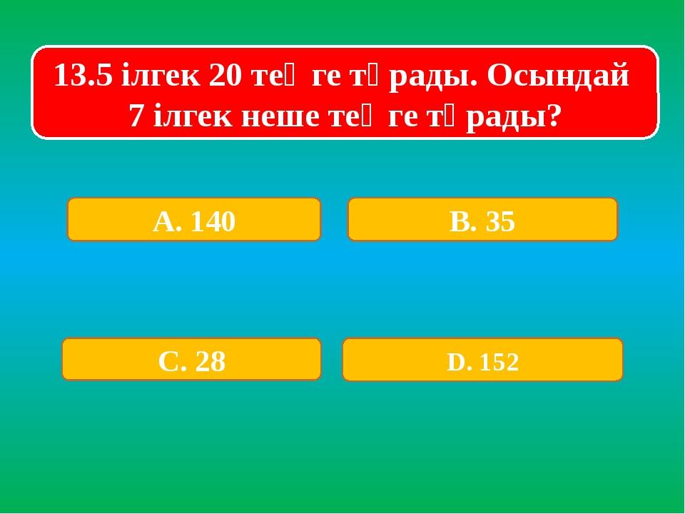 13.5 ілгек 20 теңге тұрады. Осындай 7 ілгек неше теңге тұрады? А. 140 В. 35 С...