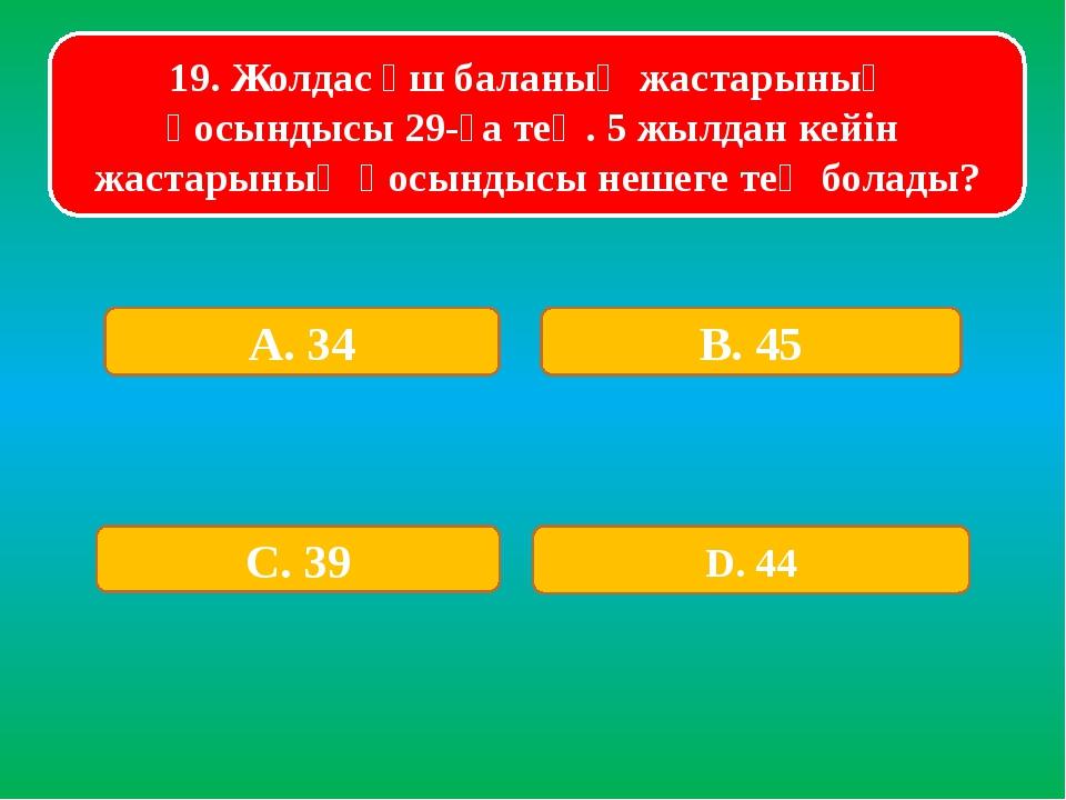 19. Жолдас үш баланың жастарының қосындысы 29-ға тең. 5 жылдан кейін жастарын...