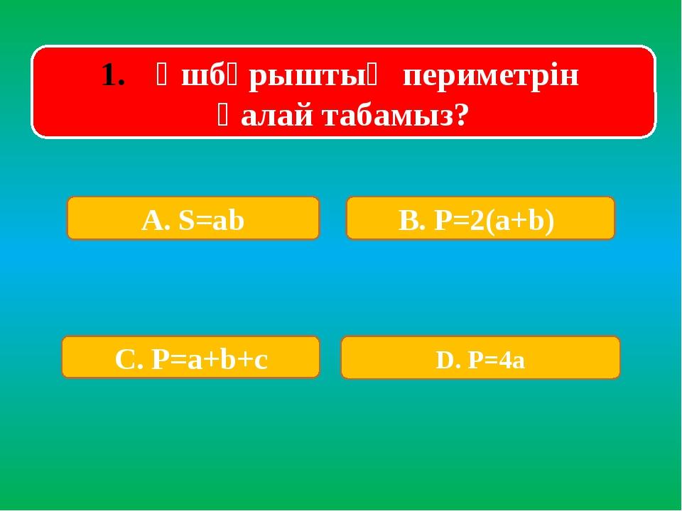 Үшбұрыштың периметрін қалай табамыз? А. S=ab В. P=2(a+b) С. P=a+b+c D. P=4a