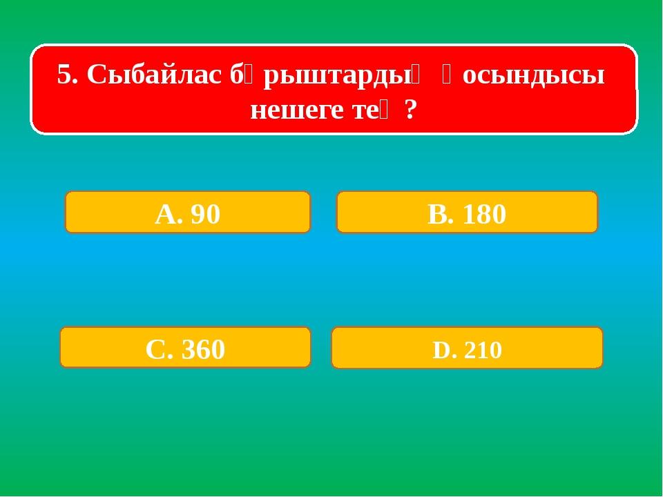 5. Сыбайлас бұрыштардың қосындысы нешеге тең? А. 90 В. 180 С. 360 D. 210