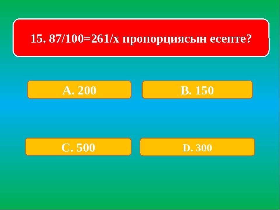 15. 87/100=261/x пропорциясын есепте? А. 200 В. 150 С. 500 D. 300