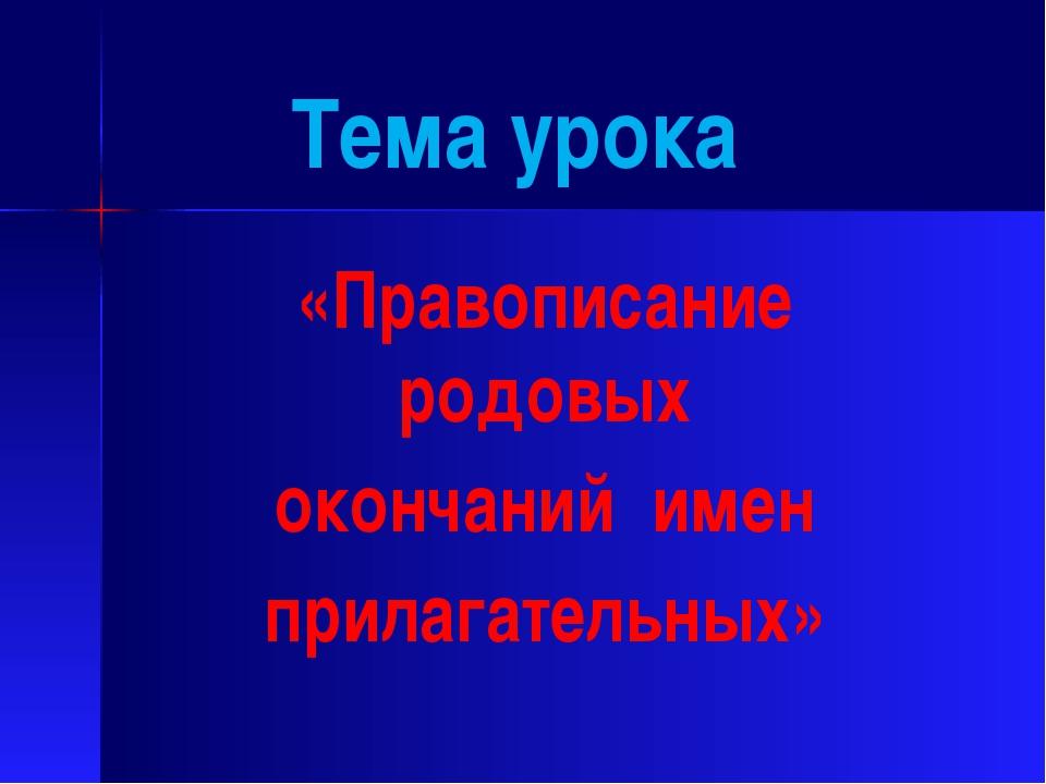 Тема урока «Правописание родовых окончаний имен прилагательных»