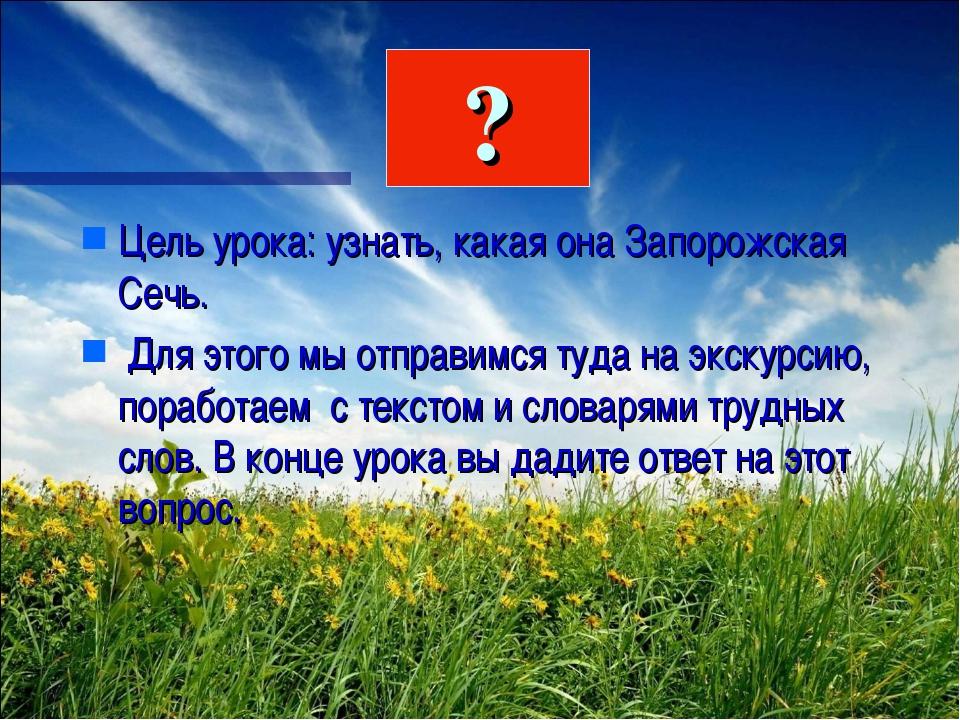 Цель урока: узнать, какая она Запорожская Сечь. Для этого мы отправимся туда...
