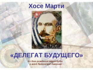 Хосе Марти «ДЕЛЕГАТ БУДУЩЕГО» Ко дню рождения героя Кубы и всей Латинской Аме