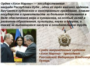 Среди награжденных орденом «Хосе Марти» - президент Российской Федерации Влад