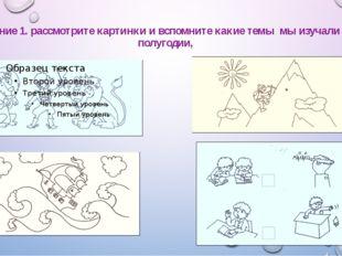 Задание 1. рассмотрите картинки и вспомните какие темы мы изучали в 1 полугод