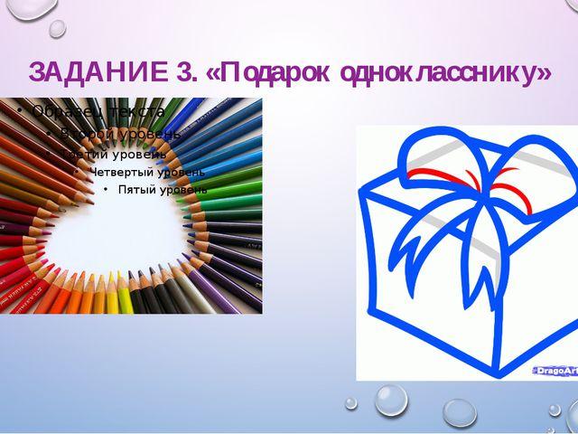 ЗАДАНИЕ 3. «Подарок однокласснику»