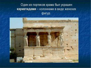 Один из портиков храма был украшен кариатидами – колоннами в виде женских фиг