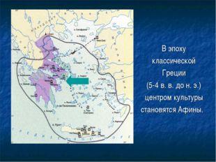 В эпоху классической Греции (5-4 в. в. до н. э.) центром культуры становятся