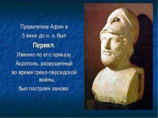 Правителем Афин в 5 веке до н. э. был Перикл. Именно по его приказу Акрополь,