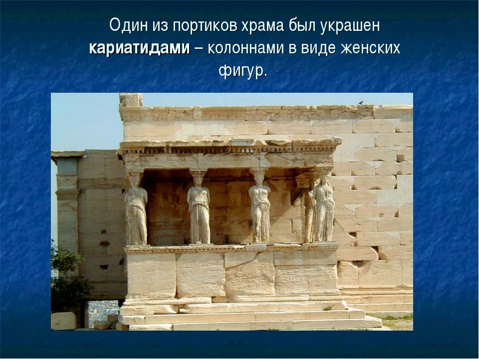 Один из портиков храма был украшен кариатидами – колоннами в виде женских фиг...