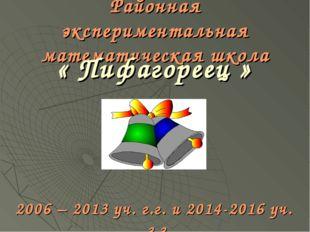 Районная экспериментальная математическая школа « Пифагореец » 2006 – 2013 уч