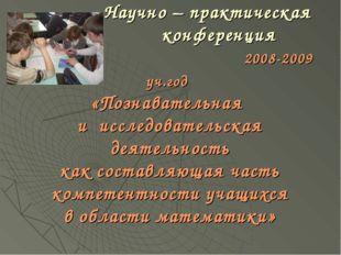 Научно – практическая конференция 2008-2009 уч.год «Познавательная и исследо