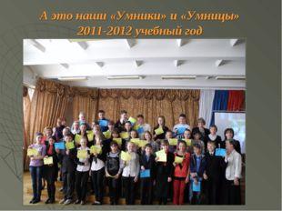 А это наши «Умники» и «Умницы» 2011-2012 учебный год