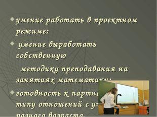 умение работать в проектном режиме; умение выработать собственную методику пр