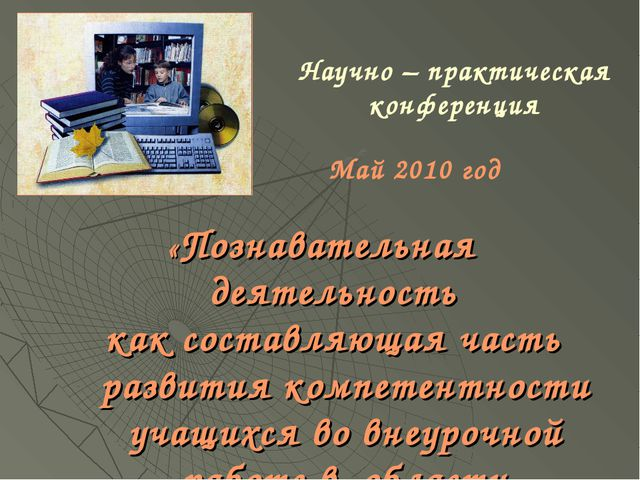 Научно – практическая конференция «Познавательная деятельность как составляющ...