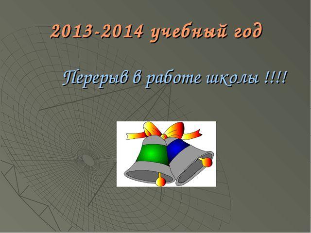 2013-2014 учебный год Перерыв в работе школы !!!!