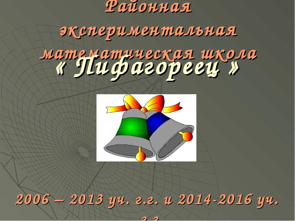 Районная экспериментальная математическая школа « Пифагореец » 2006 – 2013 уч...