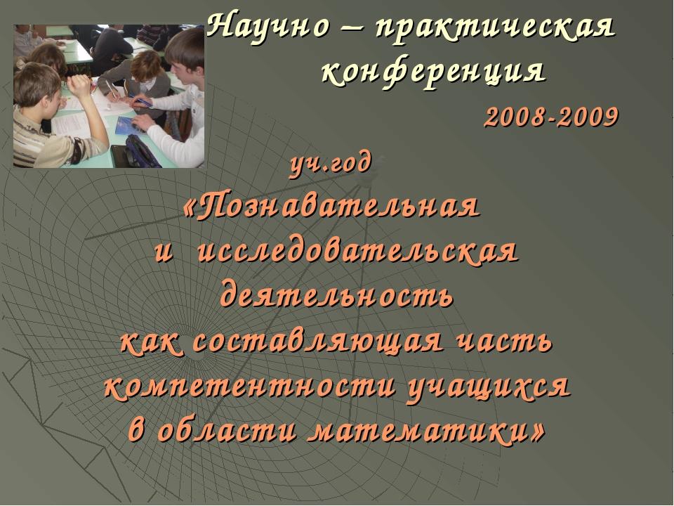 Научно – практическая конференция 2008-2009 уч.год «Познавательная и исследо...