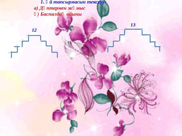 1. Үй тапсырмасын тексеру: а) Дәптермен жұмыс ә) Баспалдақ ойыны 12 13