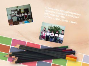 С большим желанием ребята приняли участие в конкурсе рисунков на тему «Огонь