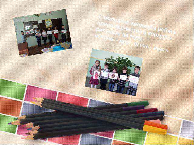 С большим желанием ребята приняли участие в конкурсе рисунков на тему «Огонь...