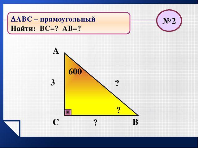 В С А ? 52 ? ? 450 №3 АВС – прямоугольный Найти: АС=? АВ=?