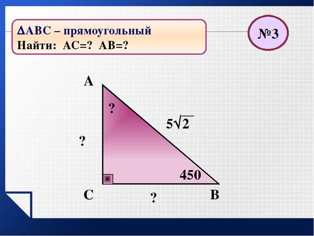 В С А ? 63 ? ? 450 №4 АВС – прямоугольный Найти: АС=? АВ=?