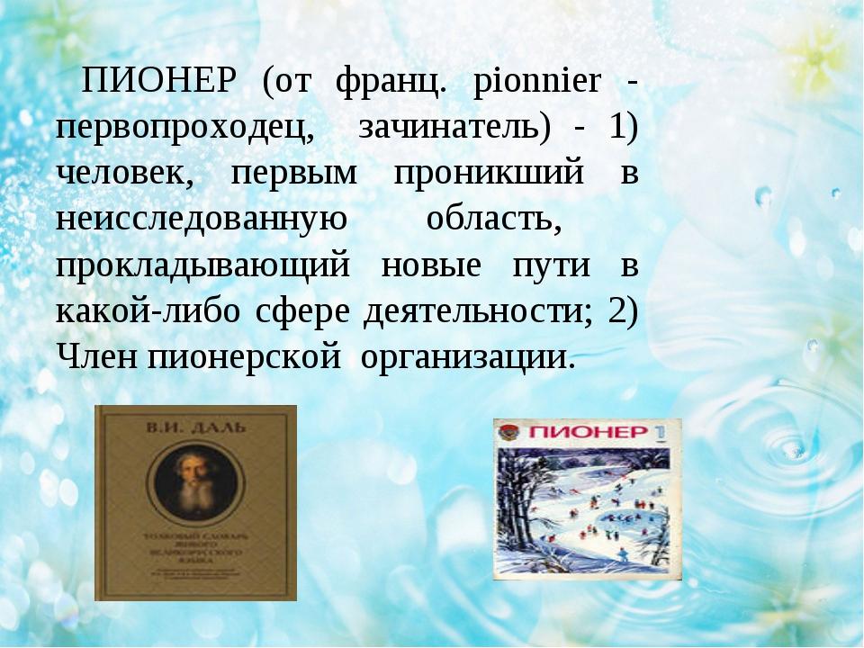 ПИОНЕР (от франц. pionnier - первопроходец, зачинатель) - 1) человек, первым...