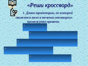 «Реши кроссворд» 1. Длина траектории, по которой движется тело в течении нек