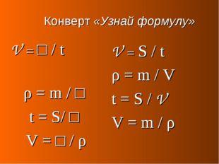 Конверт «Узнай формулу» V = □ / t ρ = m / □ t = S/ □ V = □ / ρ V = S / t ρ =