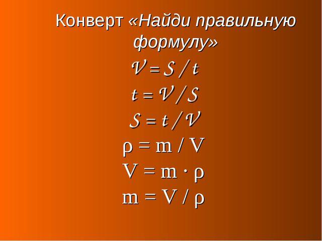 Конверт «Найди правильную формулу» V = S / t t = V / S S = t / V ρ = m / V V...
