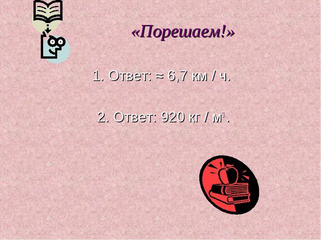 «Порешаем!» 1. Ответ: ≈ 6,7 км / ч. 2. Ответ: 920 кг / м3 .