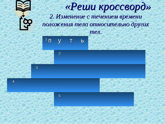 «Реши кроссворд» 2. Изменение с течением времени положения тела относительно...