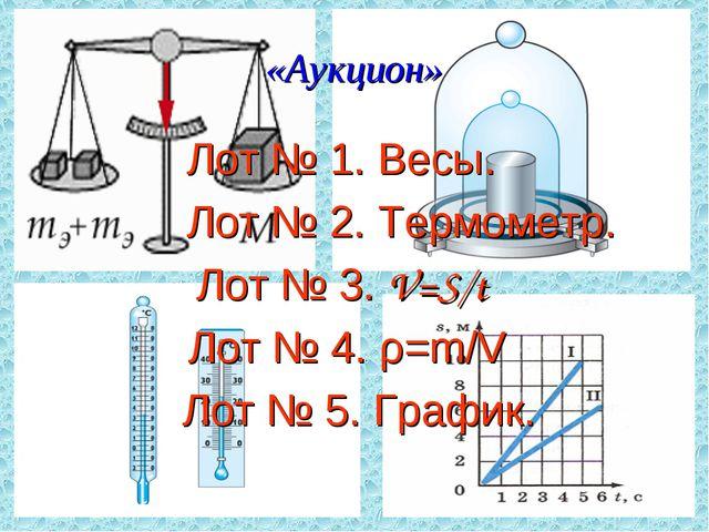 «Аукцион» Лот № 1. Весы. Лот № 2. Термометр. Лот № 3. V=S/t Лот № 4. ρ=m/V Ло...