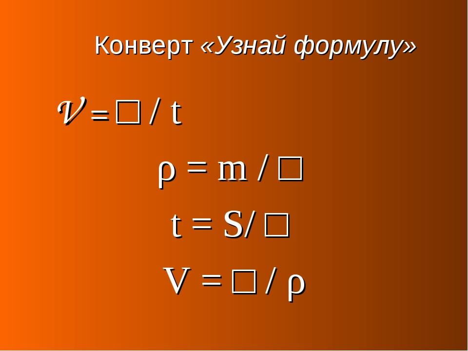 Конверт «Узнай формулу» V = □ / t ρ = m / □ t = S/ □ V = □ / ρ
