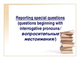 Reporting special questions (questions beginning with interrogative pronouns/