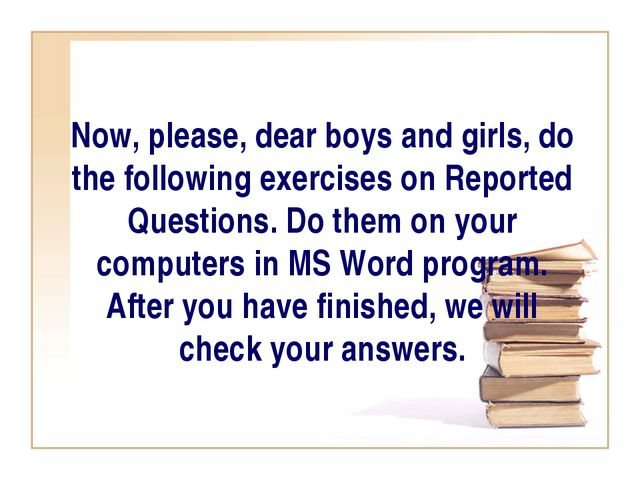 Now, please, dear boys and girls, do the following exercises on Reported Ques...