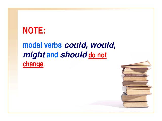 NOTE: modal verbs could, would, might and should do not change.