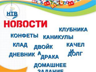 НТВ телекомпания Новости КОНФЕТЫ КЛУБНИКА КАНИКУЛЫ КЛАД КАЧЕЛИ ДВОЙКА ДНЕВНИК
