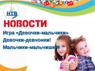НТВ телекомпания Новости Игра «Девочки-мальчики» Девочки-девчонки! Мальчики-м