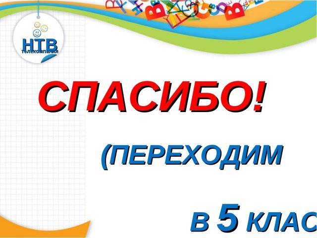 НТВ телекомпания СПАСИБО! (ПЕРЕХОДИМ В 5 КЛАСС)