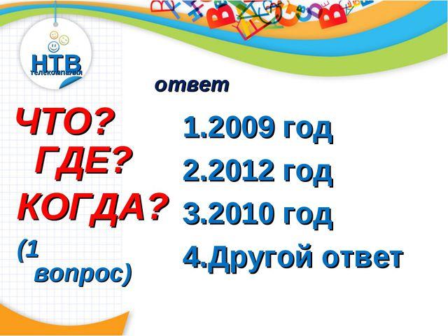 НТВ телекомпания ЧТО? ГДЕ? КОГДА? (1 вопрос) 2009 год 2012 год 2010 год Друго...