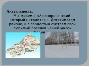 Актуальность. Мы живем в п.Чернореченский, который находится в Искитимском ра