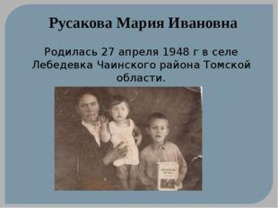 Русакова Мария Ивановна Родилась 27 апреля 1948 г в селе Лебедевка Чаинского