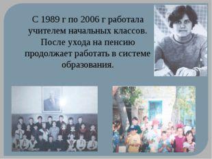 С 1989 г по 2006 г работала учителем начальных классов. После ухода на пенсию