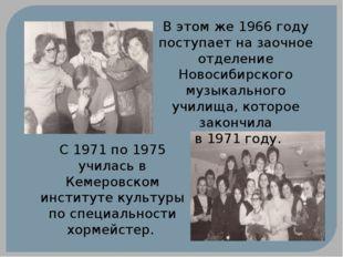 В этом же 1966 году поступает на заочное отделение Новосибирского музыкальног