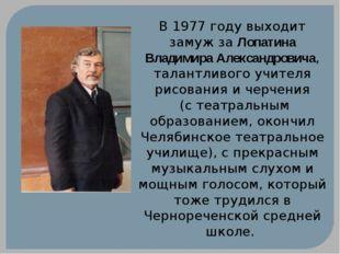 В 1977 году выходит замуж за Лопатина Владимира Александровича, талантливого