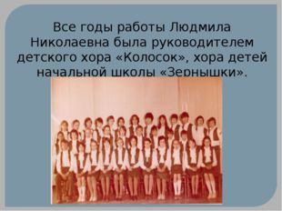 Все годы работы Людмила Николаевна была руководителем детского хора «Колосок»